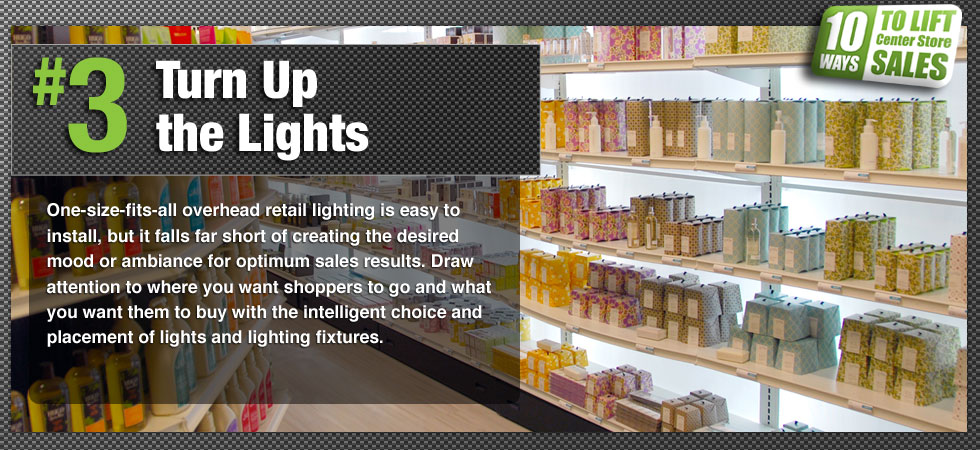 One-size-fits-all overhead retail lighting is easy to install, but it falls far short of creating the desired mood or ambiance for optimum sales results. Draw attention to where you want shoppers to go and what you want them to buy with the intelligent choice and placement of lights and lighting fixtures.