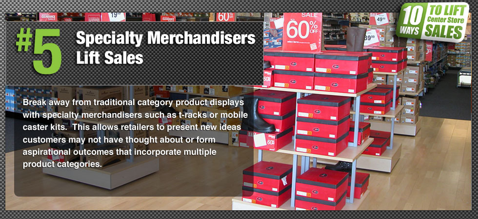 Break away from traditional category product displays with specialty merchandisers such as t-racks or mobile caster kits.  This allows retailers to present new ideas customers may not have thought about or form aspirational outcomes that incorporate multiple product categories.