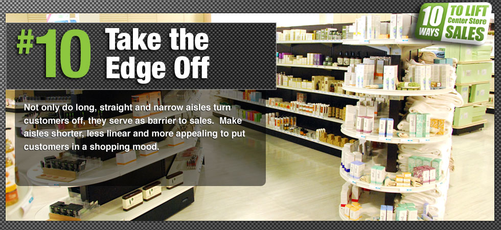 Not only do long, straight and narrow aisles turn customers off, they serve as barrier to sales.  Make aisles shorter, less linear and more appealing to put customers in a shopping mood.