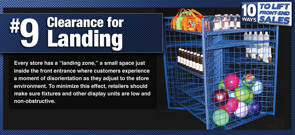 Every store has a 'landing zone,' a small space just inside the front entrance where customers experience a moment of disorientation as they adjust to the store environment. To minimize this effect, retailers should make sure fixtures and other display units are low and non-obstructive.